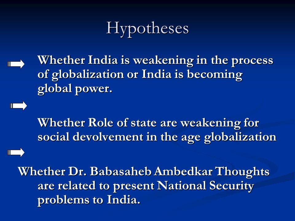 Hypotheses Whether India is weakening in the process of globalization or India is becoming global power.