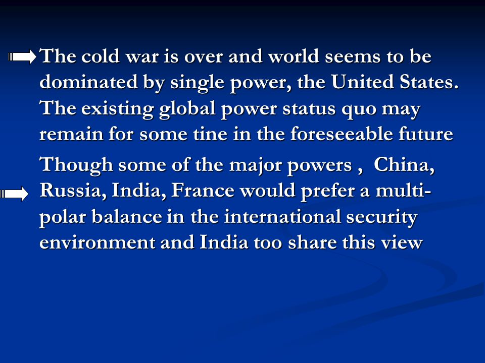 The cold war is over and world seems to be dominated by single power, the United States. The existing global power status quo may remain for some tine in the foreseeable future