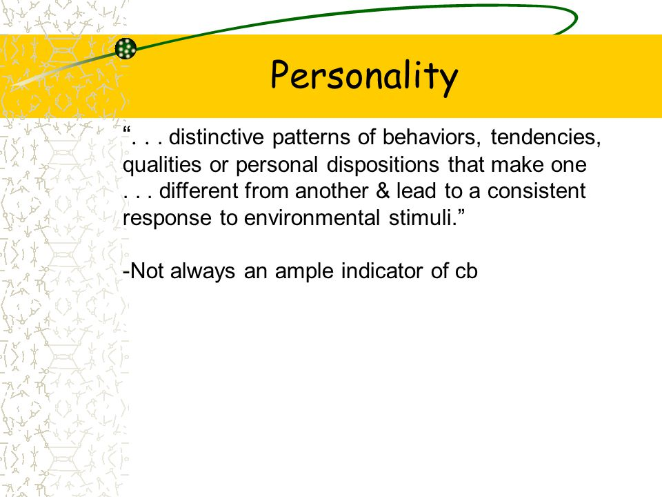 Personality . . . distinctive patterns of behaviors, tendencies, qualities or personal dispositions that make one.