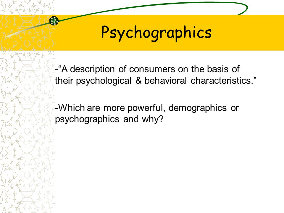 Psychographics - A description of consumers on the basis of their psychological & behavioral characteristics.