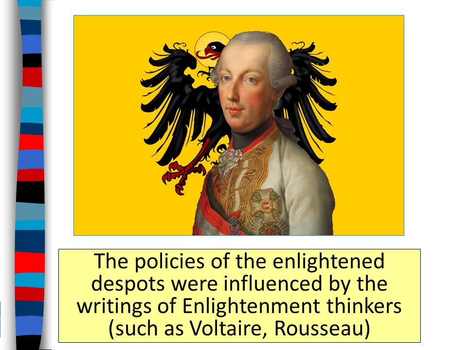 The policies of the enlightened despots were influenced by the writings of Enlightenment thinkers (such as Voltaire, Rousseau)