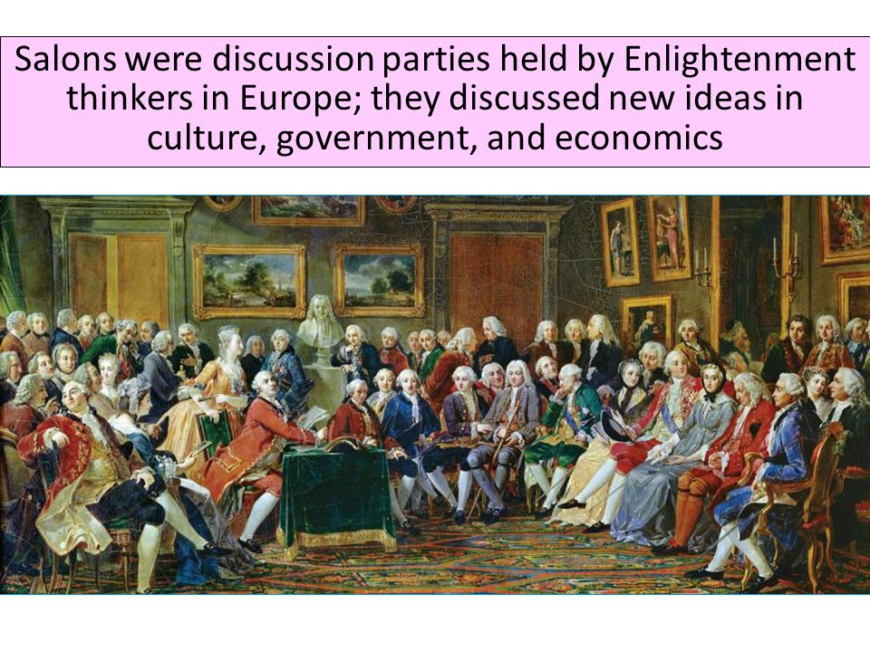 Salons were discussion parties held by Enlightenment thinkers in Europe; they discussed new ideas in culture, government, and economics