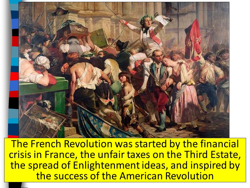 The French Revolution was started by the financial crisis in France, the unfair taxes on the Third Estate, the spread of Enlightenment ideas, and inspired by the success of the American Revolution