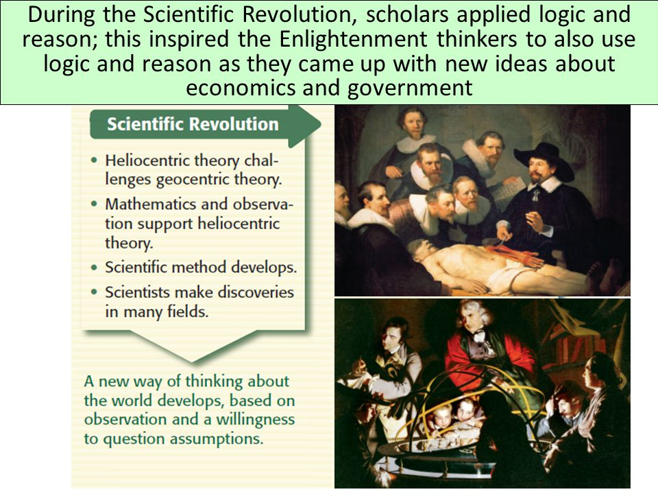 During the Scientific Revolution, scholars applied logic and reason; this inspired the Enlightenment thinkers to also use logic and reason as they came up with new ideas about economics and government