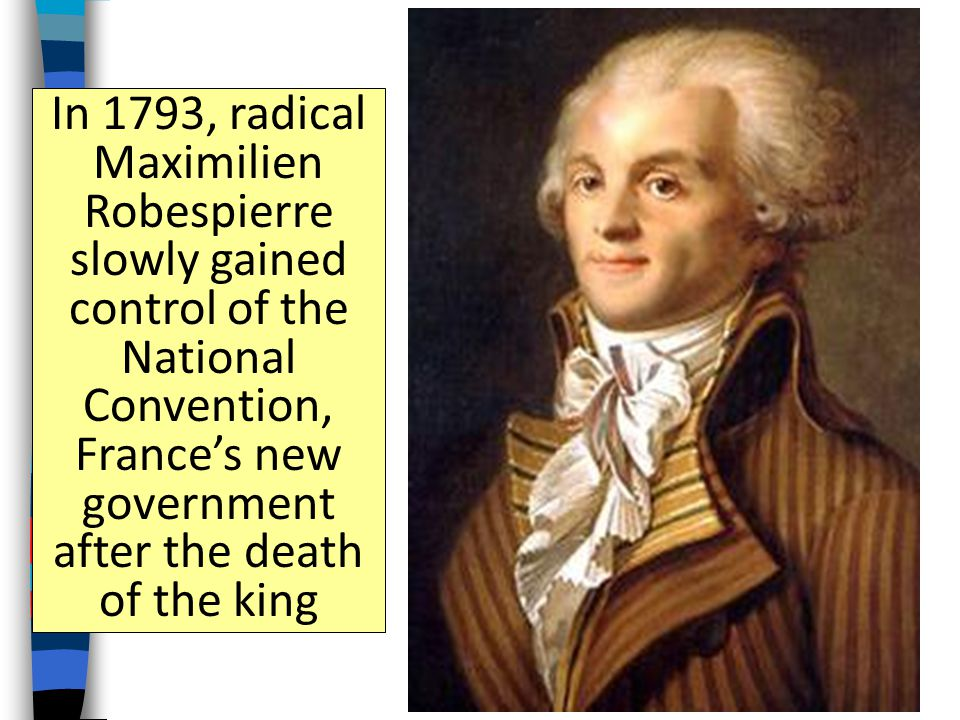 In 1793, radical Maximilien Robespierre slowly gained control of the National Convention, France's new government after the death of the king