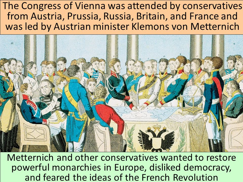 The Congress of Vienna was attended by conservatives from Austria, Prussia, Russia, Britain, and France and was led by Austrian minister Klemons von Metternich