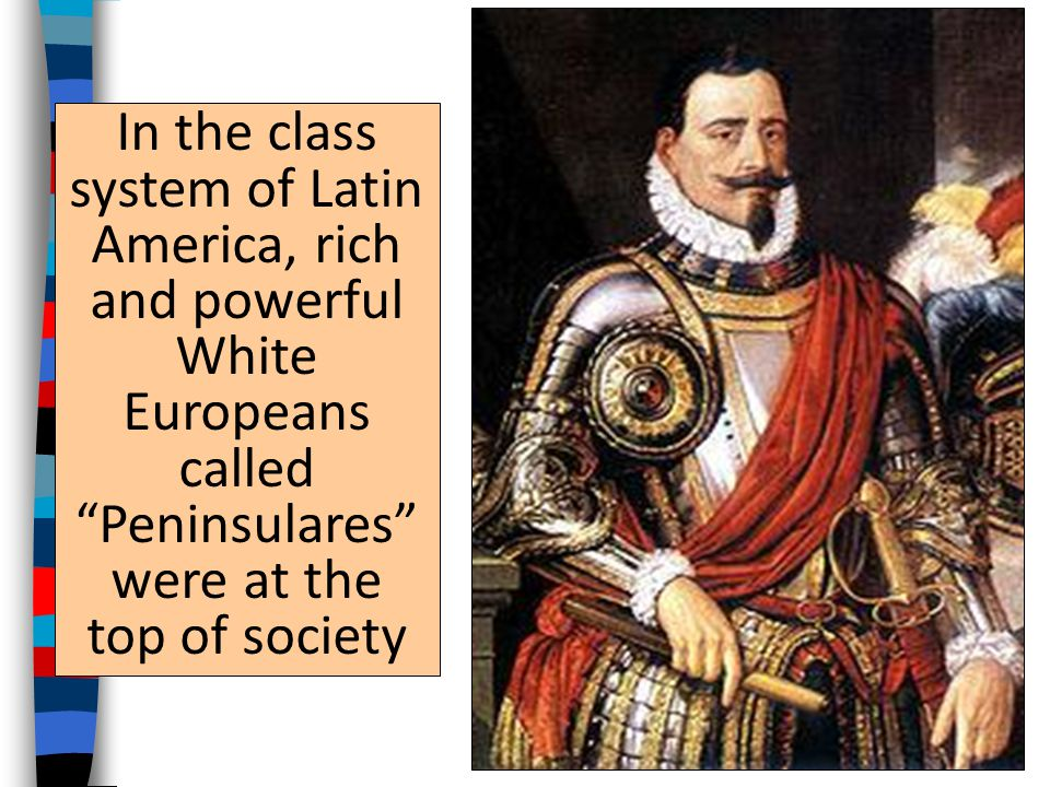 In the class system of Latin America, rich and powerful White Europeans called Peninsulares were at the top of society