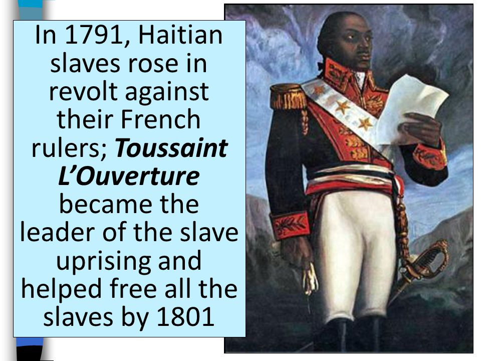 In 1791, Haitian slaves rose in revolt against their French rulers; Toussaint L'Ouverture became the leader of the slave uprising and helped free all the slaves by 1801