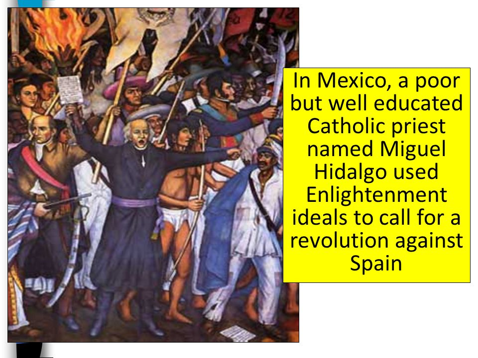 In Mexico, a poor but well educated Catholic priest named Miguel Hidalgo used Enlightenment ideals to call for a revolution against Spain