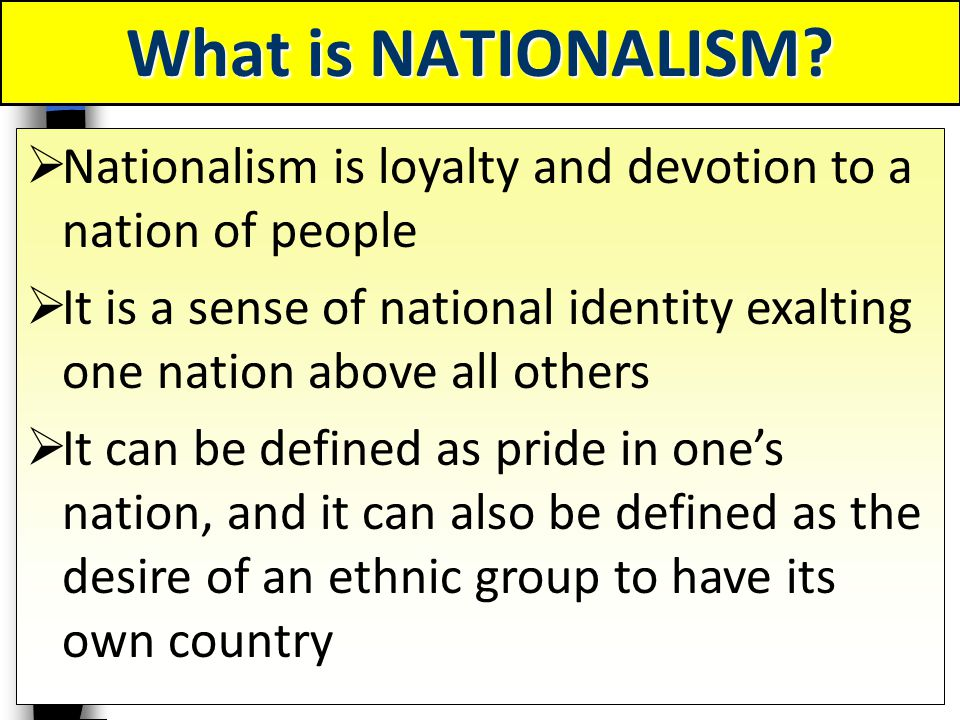 What is NATIONALISM Nationalism is loyalty and devotion to a nation of people.
