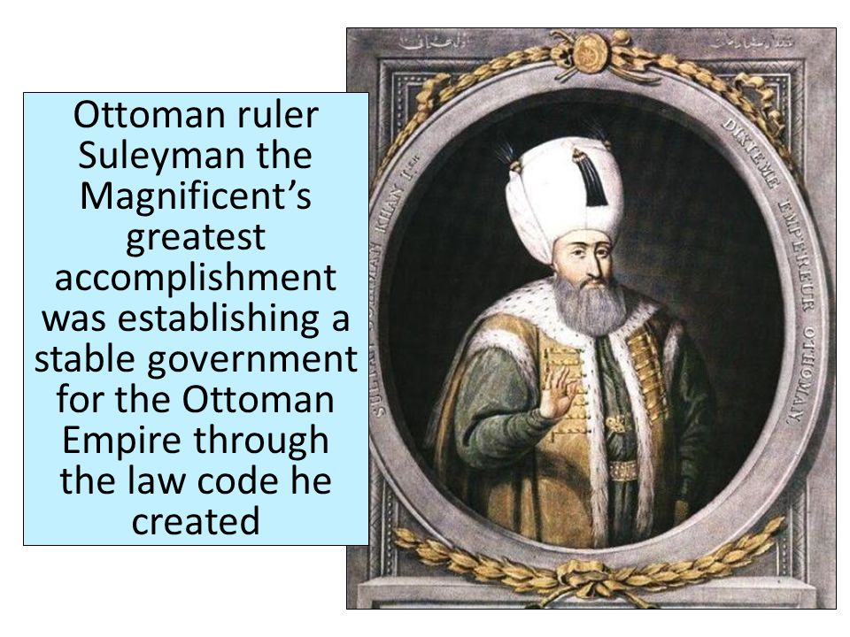 Ottoman ruler Suleyman the Magnificent's greatest accomplishment was establishing a stable government for the Ottoman Empire through the law code he created