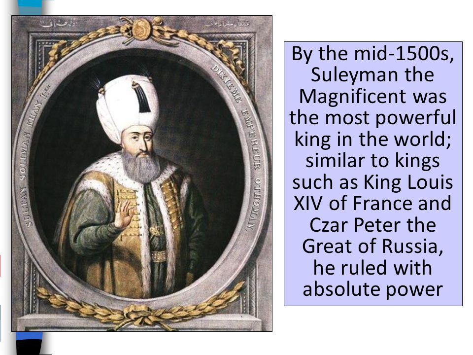 By the mid-1500s, Suleyman the Magnificent was the most powerful king in the world; similar to kings such as King Louis XIV of France and Czar Peter the Great of Russia, he ruled with absolute power