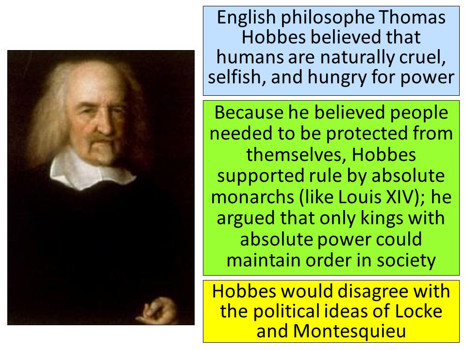 English philosophe Thomas Hobbes believed that humans are naturally cruel, selfish, and hungry for power