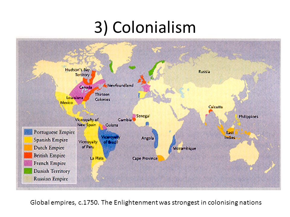 3) Colonialism Global empires, c.1750. The Enlightenment was strongest in colonising nations