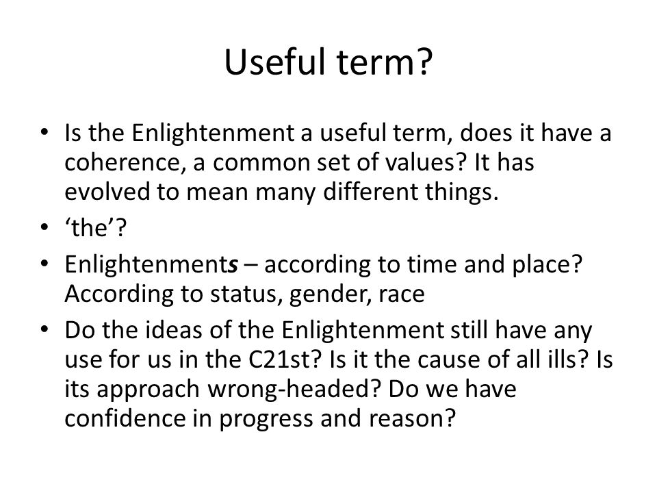 Useful term Is the Enlightenment a useful term, does it have a coherence, a common set of values It has evolved to mean many different things.
