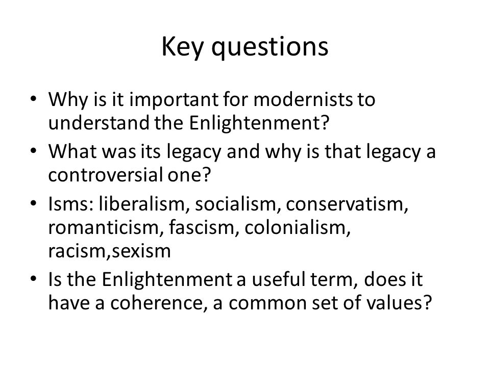 Key questions Why is it important for modernists to understand the Enlightenment What was its legacy and why is that legacy a controversial one