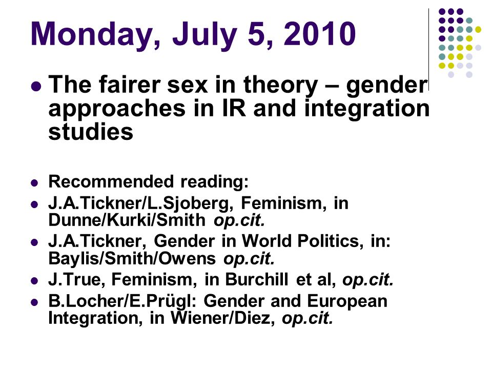 Monday, July 5, 2010 The fairer sex in theory – gender approaches in IR and integration studies. Recommended reading: