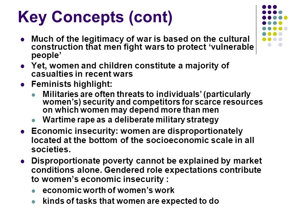 Key Concepts (cont) Much of the legitimacy of war is based on the cultural construction that men fight wars to protect 'vulnerable people'