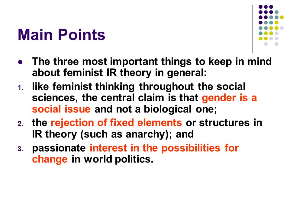 Main Points The three most important things to keep in mind about feminist IR theory in general:
