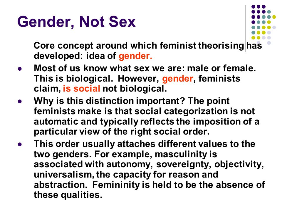 Gender, Not Sex Core concept around which feminist theorising has developed: idea of gender.