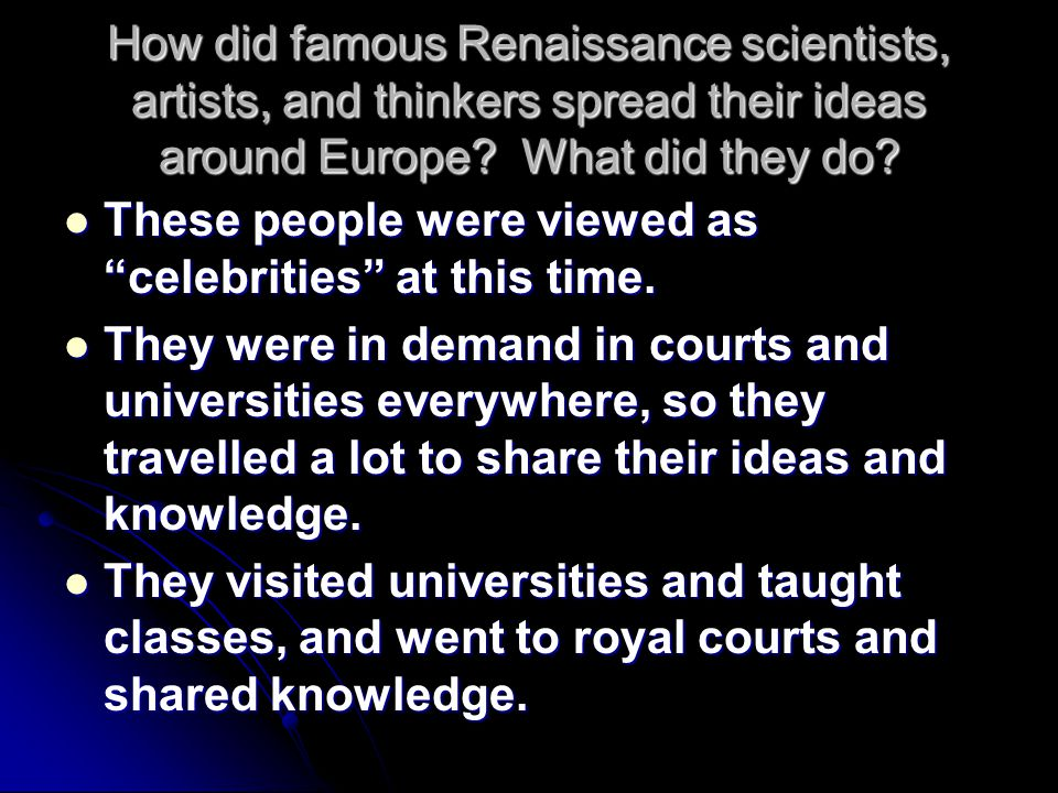 How did famous Renaissance scientists, artists, and thinkers spread their ideas around Europe What did they do
