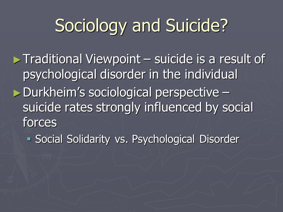 Sociology and Suicide Traditional Viewpoint – suicide is a result of psychological disorder in the individual.