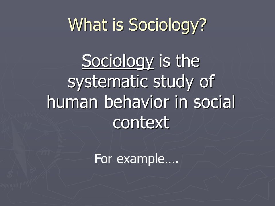 Sociology is the systematic study of human behavior in social context