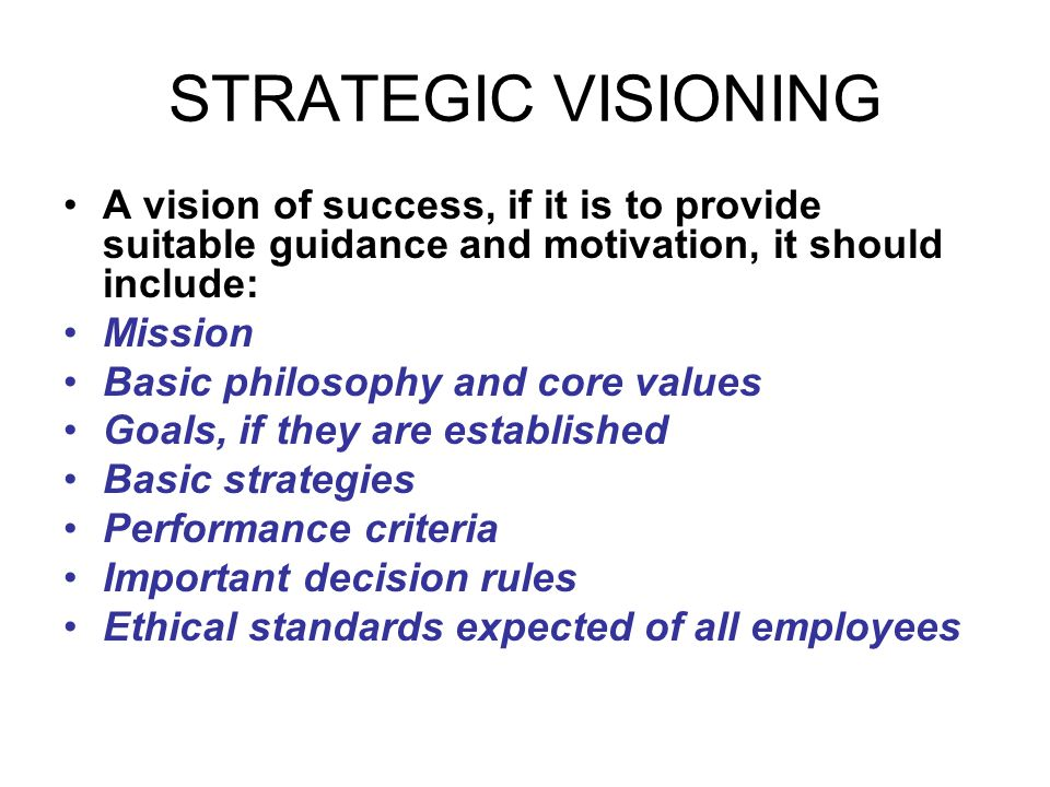 STRATEGIC VISIONING A vision of success, if it is to provide suitable guidance and motivation, it should include: