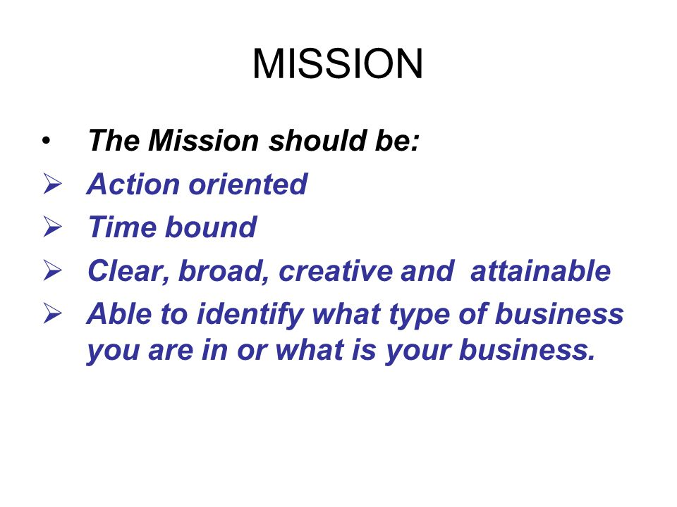 MISSION The Mission should be: Action oriented Time bound