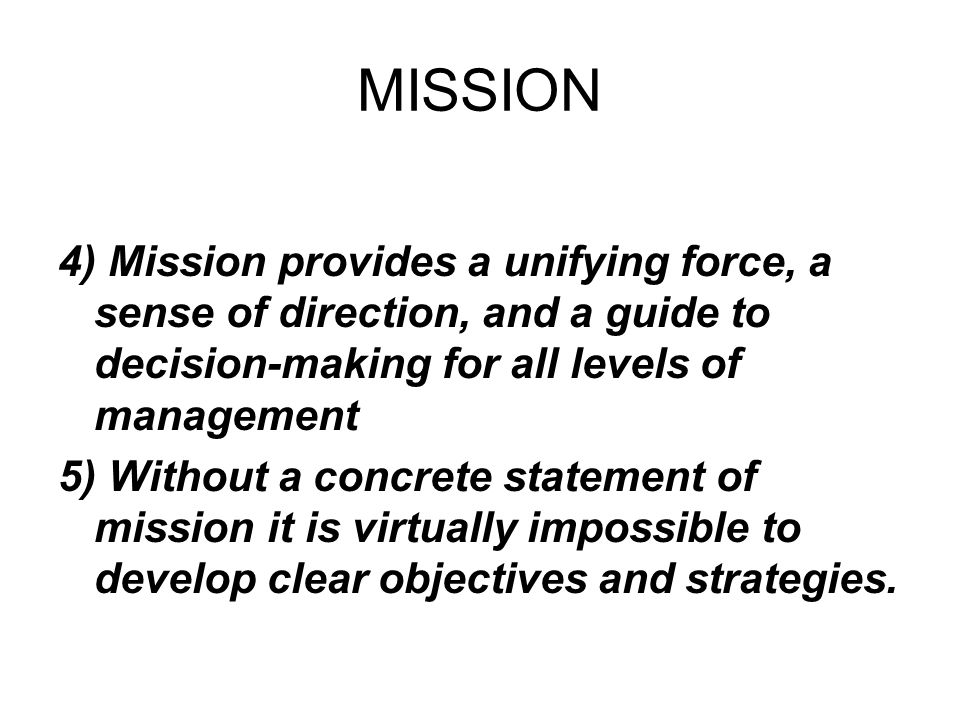 MISSION 4) Mission provides a unifying force, a sense of direction, and a guide to decision-making for all levels of management.
