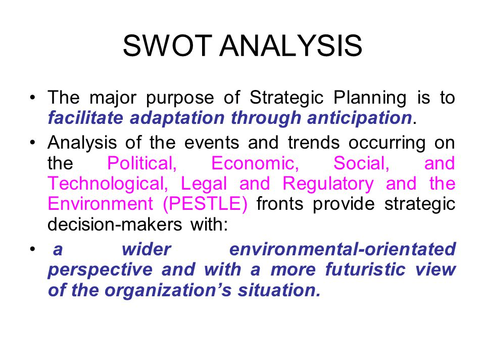 SWOT ANALYSIS The major purpose of Strategic Planning is to facilitate adaptation through anticipation.