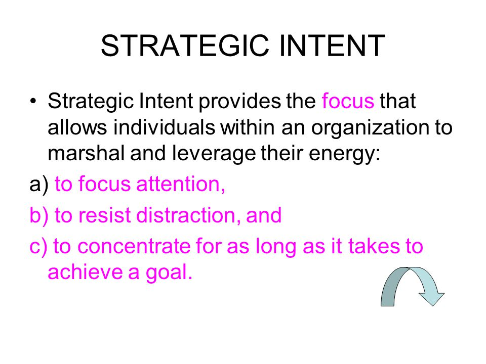STRATEGIC INTENT Strategic Intent provides the focus that allows individuals within an organization to marshal and leverage their energy: