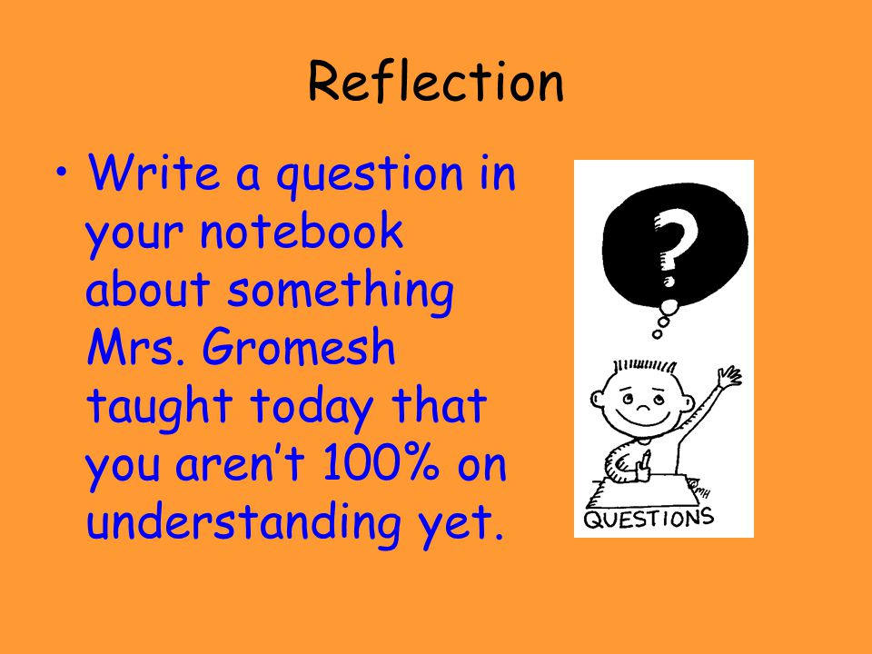 Reflection Write a question in your notebook about something Mrs.
