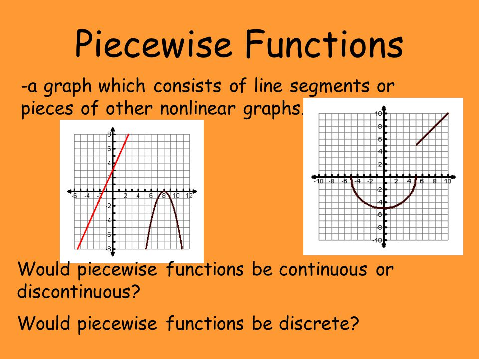 Piecewise Functions -a graph which consists of line segments or pieces of other nonlinear graphs.
