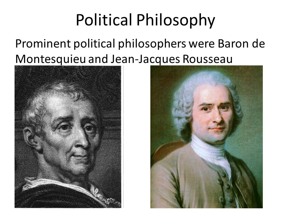 Political Philosophy Prominent political philosophers were Baron de Montesquieu and Jean-Jacques Rousseau.