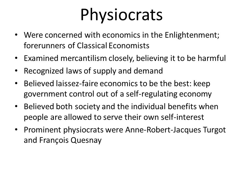 Physiocrats Were concerned with economics in the Enlightenment; forerunners of Classical Economists.