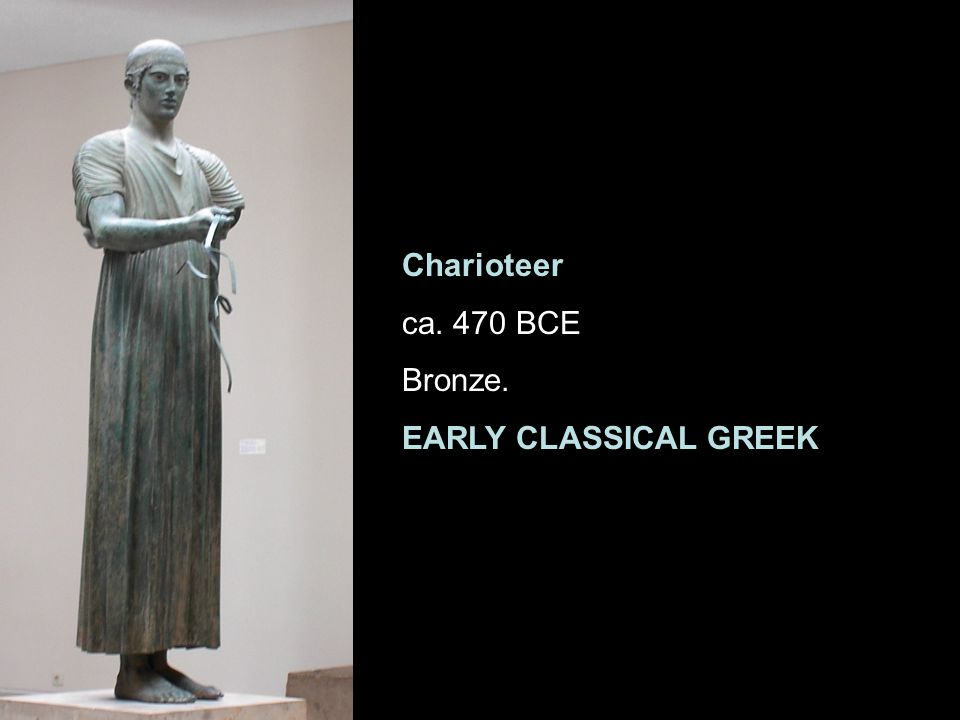 Charioteer ca. 470 BCE Bronze. EARLY CLASSICAL GREEK