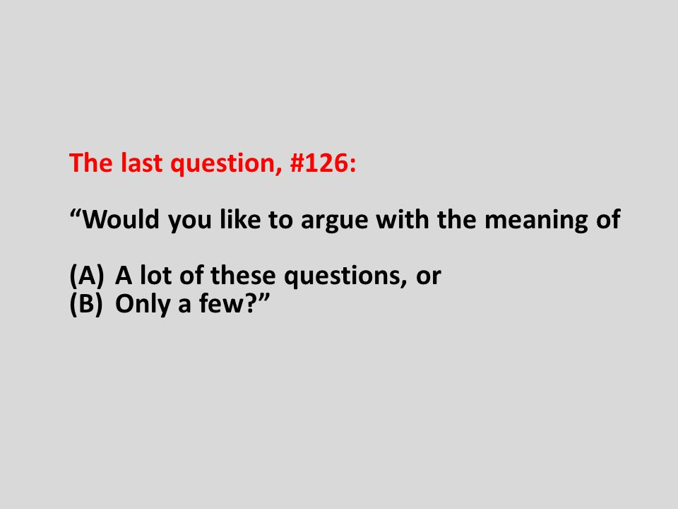The last question, #126: Would you like to argue with the meaning of. A lot of these questions, or.