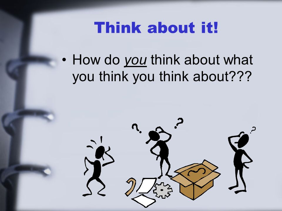 Think about it! How do you think about what you think you think about