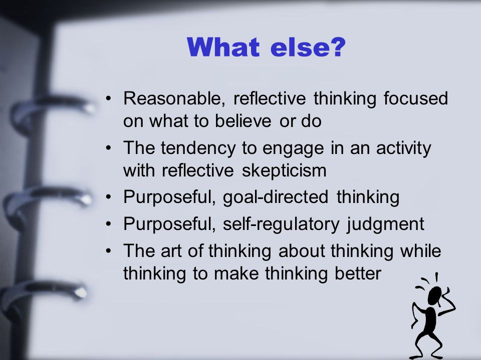 What else Reasonable, reflective thinking focused on what to believe or do. The tendency to engage in an activity with reflective skepticism.