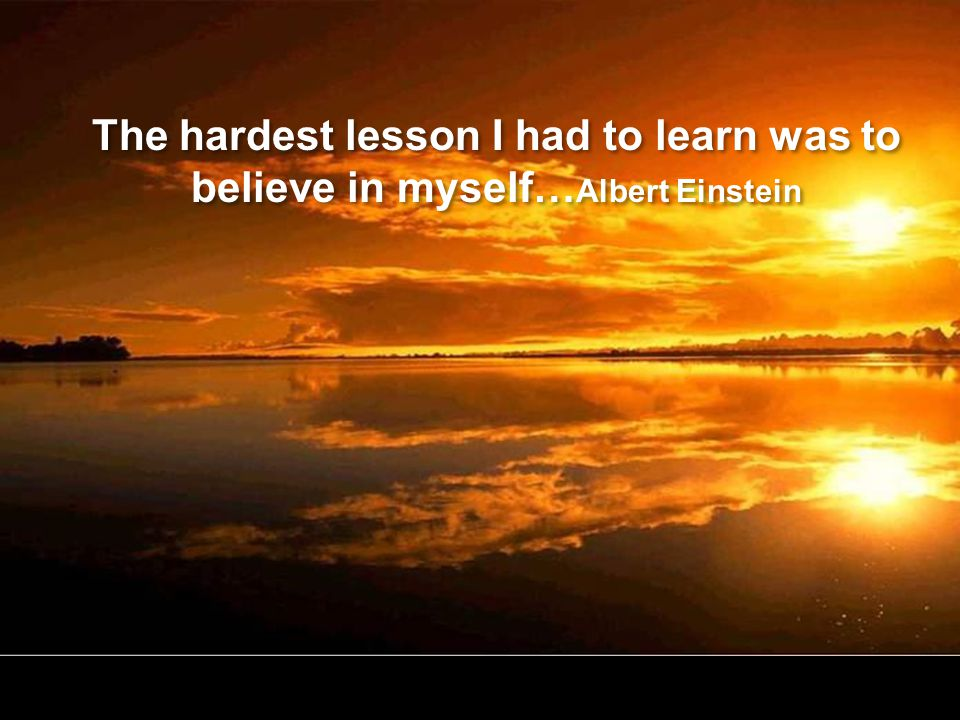 The hardest lesson I had to learn was to believe in myself…Albert Einstein