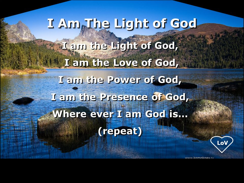 I Am The Light of God I am the Light of God, I am the Love of God,
