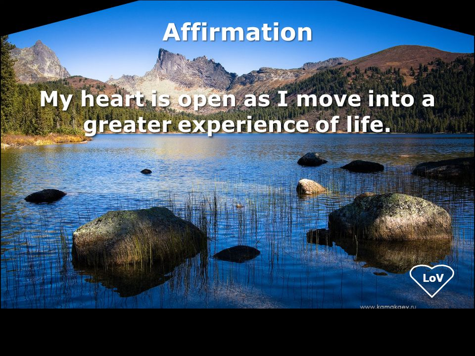 My heart is open as I move into a greater experience of life.