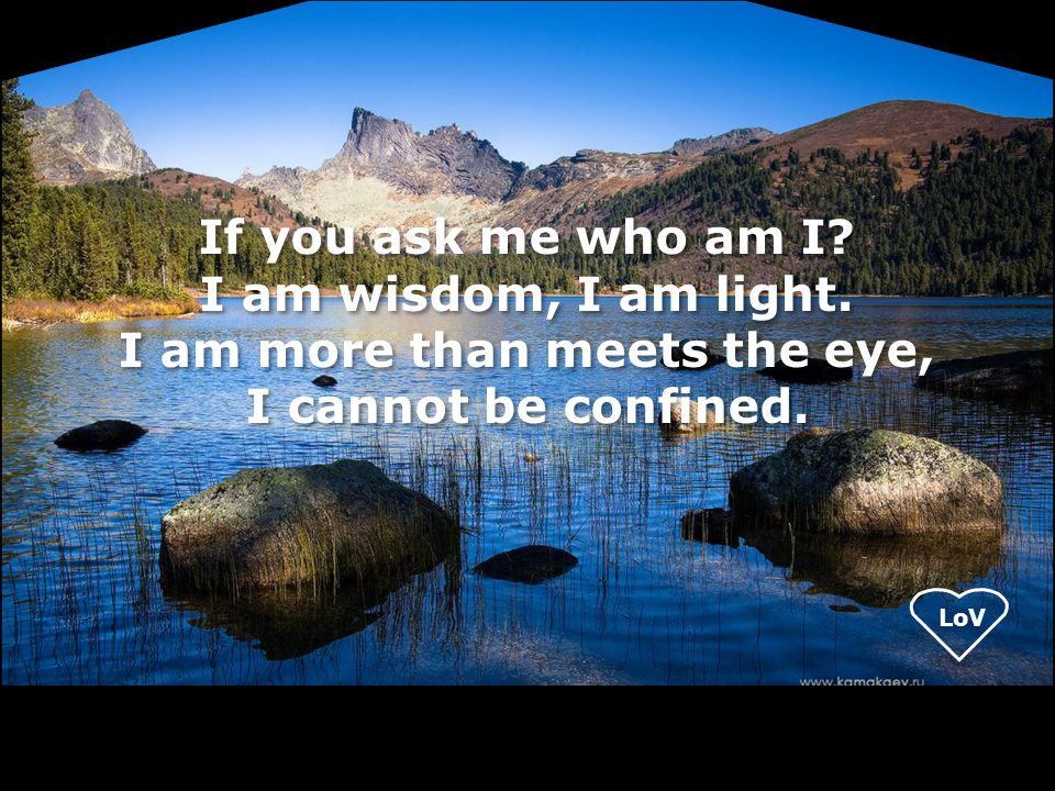 If you ask me who am I. I am wisdom, I am light