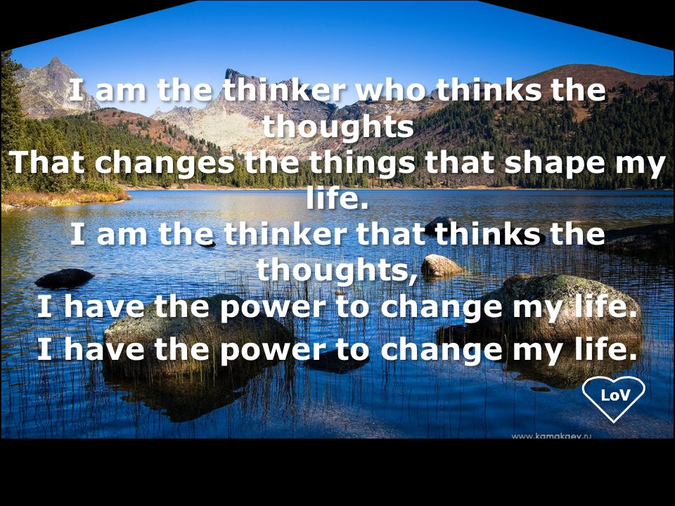 I am the thinker who thinks the thoughts That changes the things that shape my life.