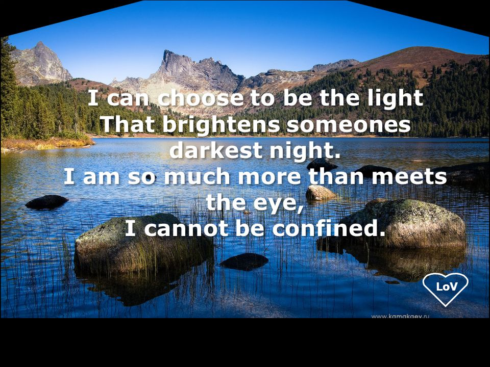 I can choose to be the light That brightens someones darkest night