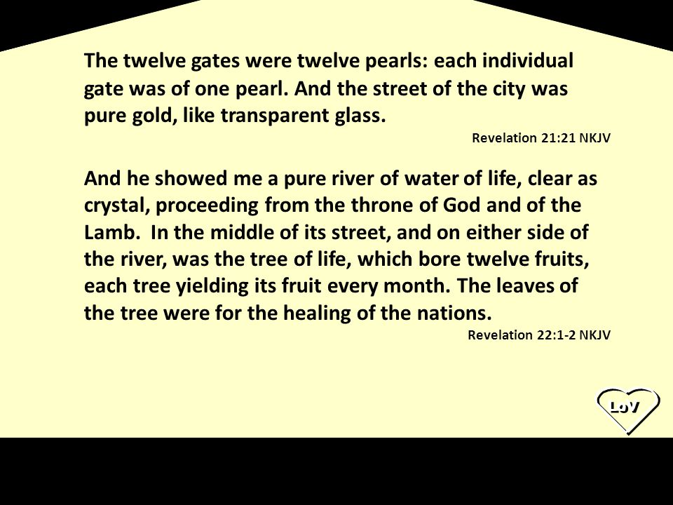 The twelve gates were twelve pearls: each individual gate was of one pearl. And the street of the city was pure gold, like transparent glass.