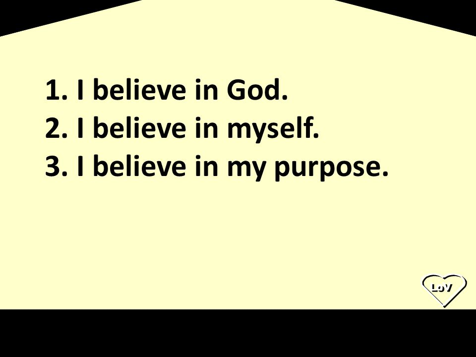 I believe in God. I believe in myself. I believe in my purpose.