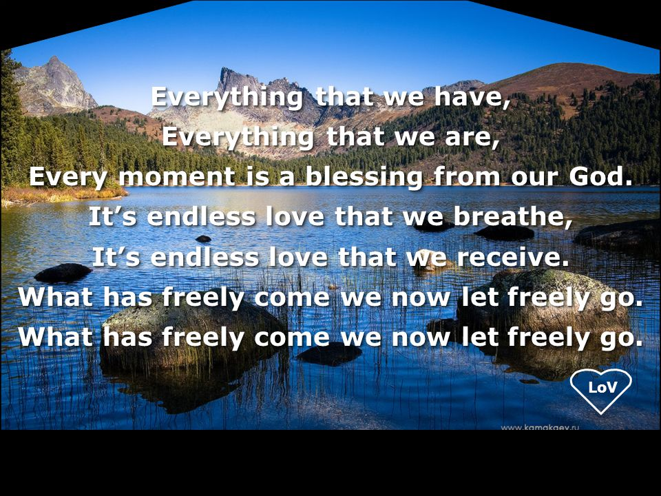 Everything that we have, Everything that we are, Every moment is a blessing from our God.