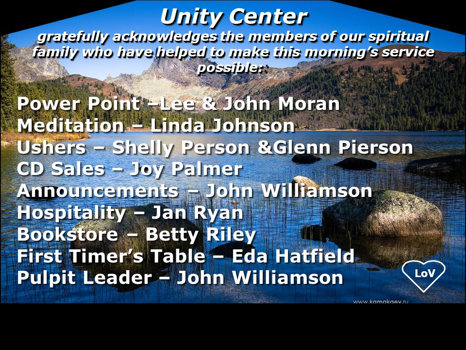 Unity Center gratefully acknowledges the members of our spiritual family who have helped to make this morning's service possible::